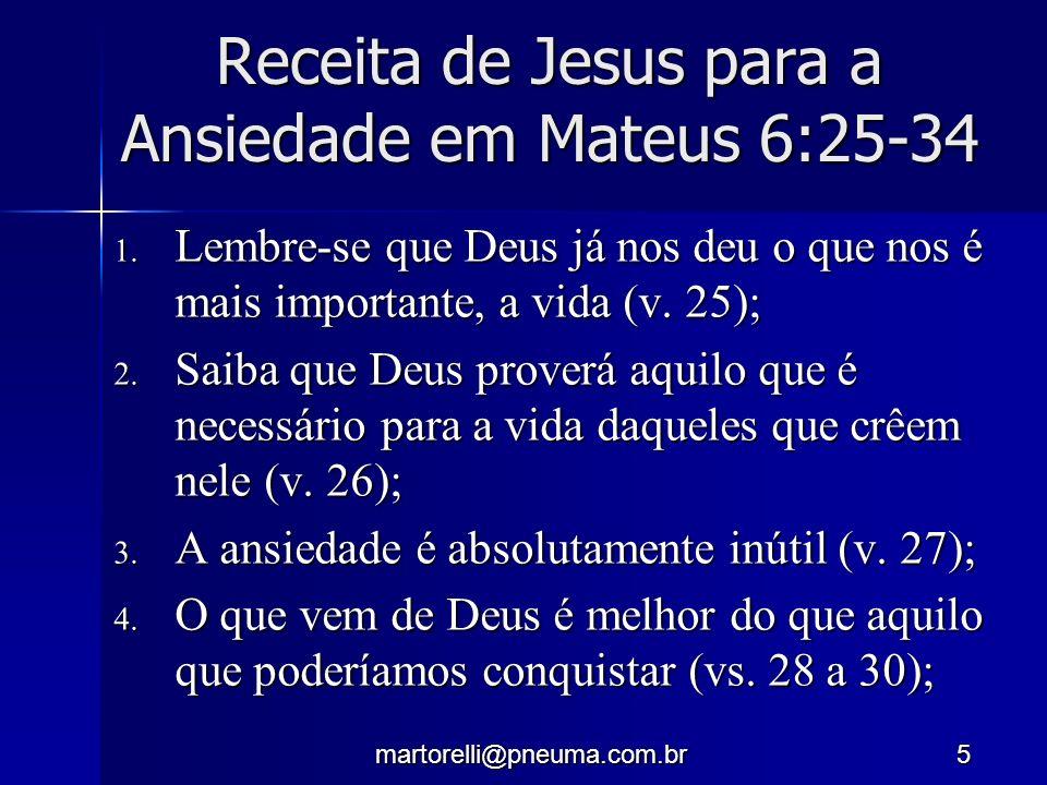 martorelli@pneuma.com.br5 Receita de Jesus para a Ansiedade em Mateus 6:25-34 1. Lembre-se que Deus já nos deu o que nos é mais importante, a vida (v.