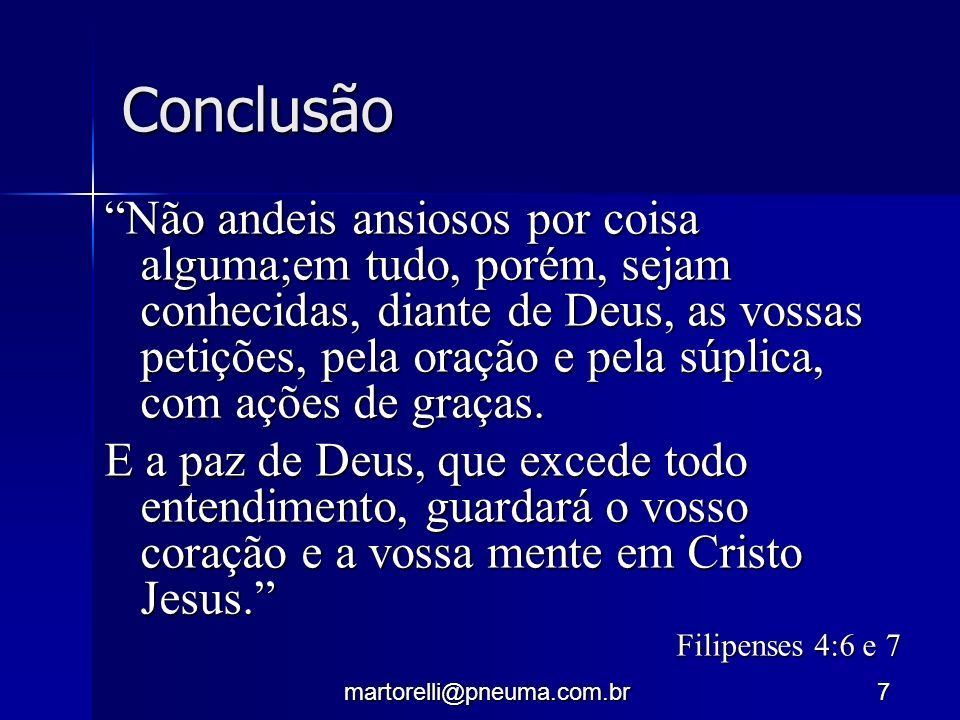 martorelli@pneuma.com.br7 Conclusão Não andeis ansiosos por coisa alguma;em tudo, porém, sejam conhecidas, diante de Deus, as vossas petições, pela or