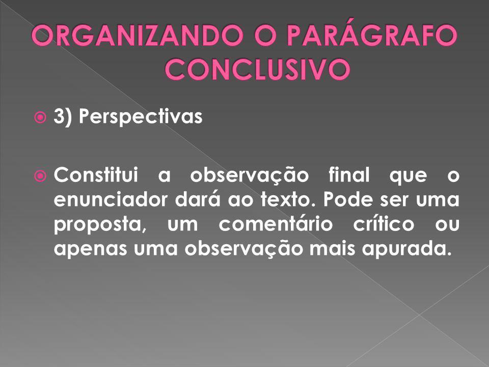 3) Perspectivas Constitui a observação final que o enunciador dará ao texto. Pode ser uma proposta, um comentário crítico ou apenas uma observação mai