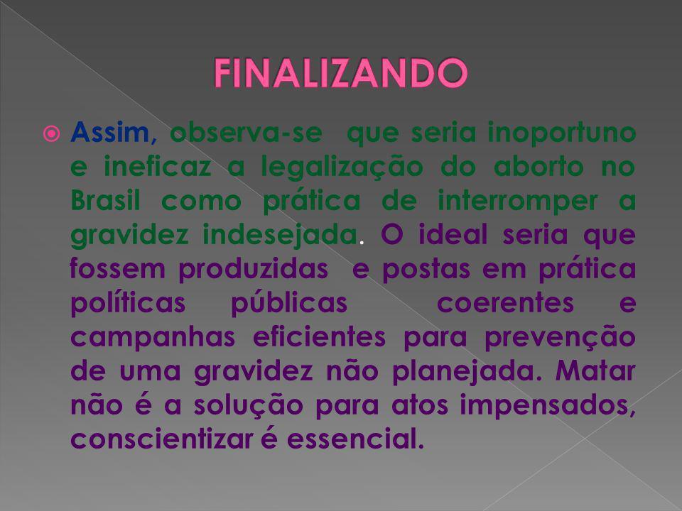 Assim, observa-se que seria inoportuno e ineficaz a legalização do aborto no Brasil como prática de interromper a gravidez indesejada. O ideal seria q