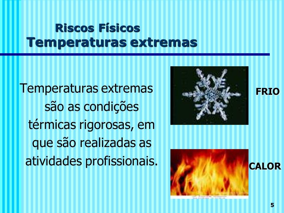5 Riscos Físicos Temperaturas extremas Temperaturas extremas são as condições térmicas rigorosas, em que são realizadas as atividades profissionais. F