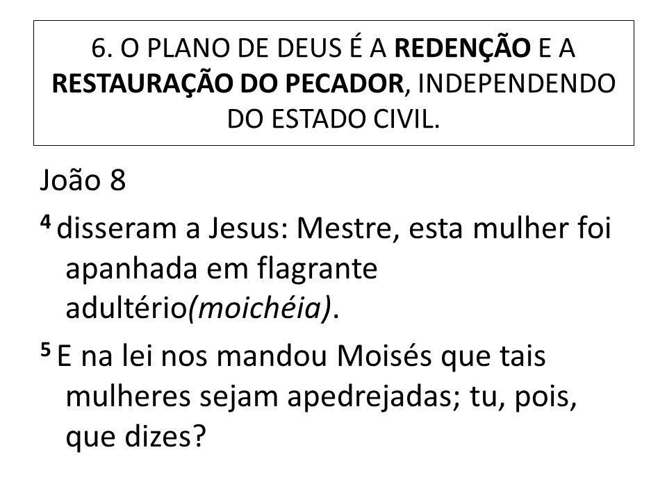 6. O PLANO DE DEUS É A REDENÇÃO E A RESTAURAÇÃO DO PECADOR, INDEPENDENDO DO ESTADO CIVIL. João 8 4 disseram a Jesus: Mestre, esta mulher foi apanhada