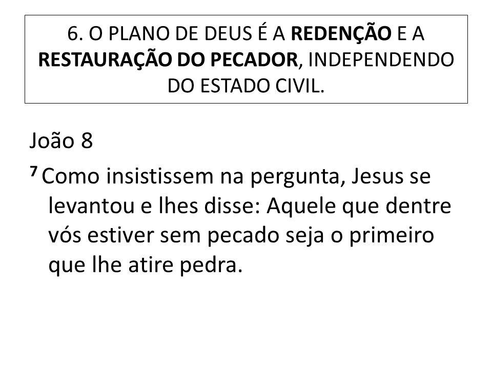 6. O PLANO DE DEUS É A REDENÇÃO E A RESTAURAÇÃO DO PECADOR, INDEPENDENDO DO ESTADO CIVIL. João 8 7 Como insistissem na pergunta, Jesus se levantou e l