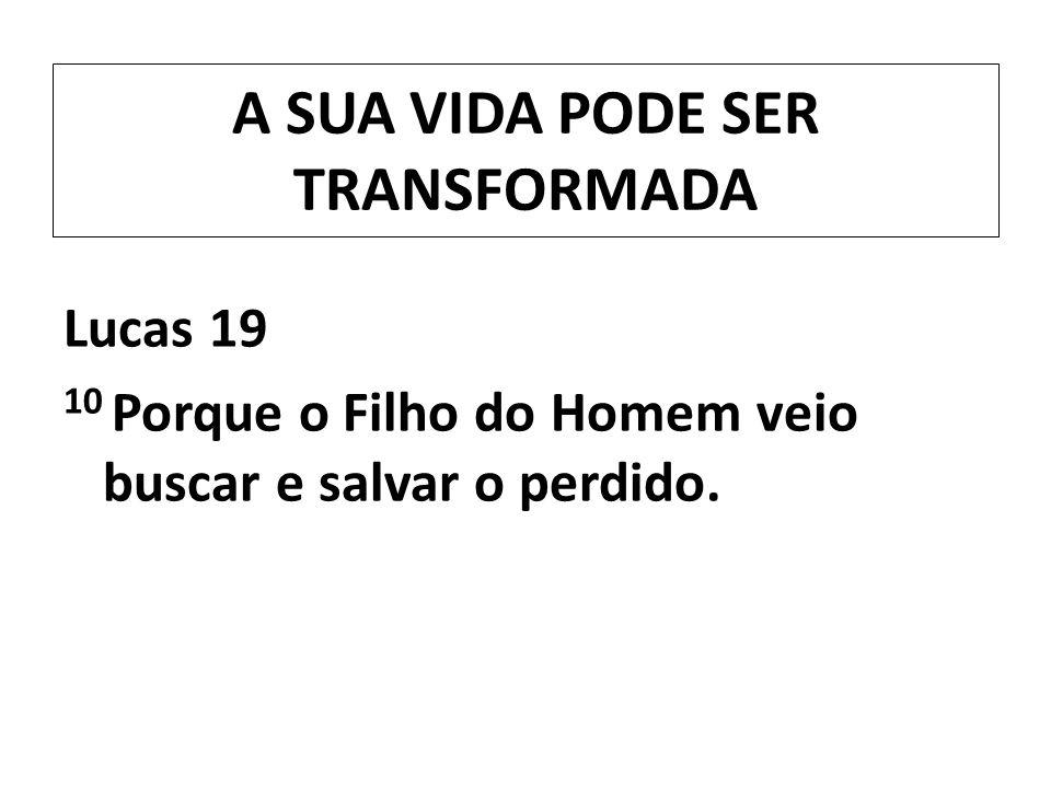A SUA VIDA PODE SER TRANSFORMADA Lucas 19 10 Porque o Filho do Homem veio buscar e salvar o perdido.