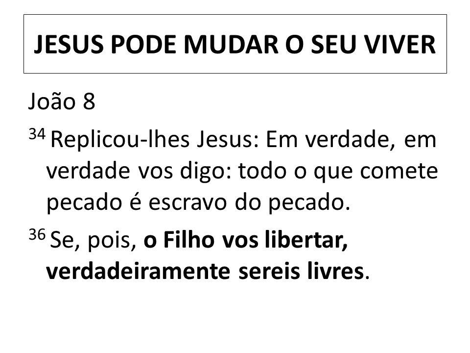 JESUS PODE MUDAR O SEU VIVER João 8 34 Replicou-lhes Jesus: Em verdade, em verdade vos digo: todo o que comete pecado é escravo do pecado. 36 Se, pois