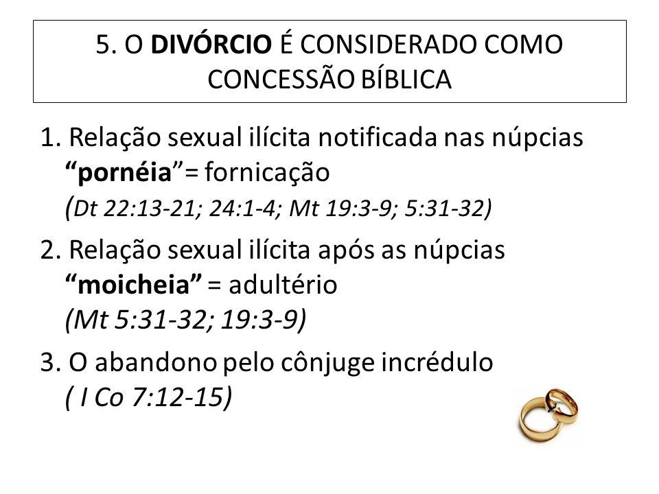 5. O DIVÓRCIO É CONSIDERADO COMO CONCESSÃO BÍBLICA 1. Relação sexual ilícita notificada nas núpcias pornéia= fornicação ( Dt 22:13-21; 24:1-4; Mt 19:3