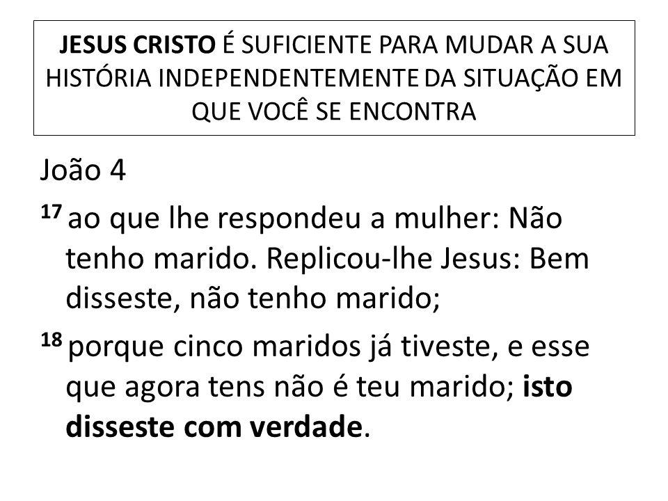 JESUS CRISTO É SUFICIENTE PARA MUDAR A SUA HISTÓRIA INDEPENDENTEMENTE DA SITUAÇÃO EM QUE VOCÊ SE ENCONTRA João 4 17 ao que lhe respondeu a mulher: Não
