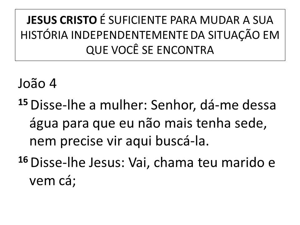 JESUS CRISTO É SUFICIENTE PARA MUDAR A SUA HISTÓRIA INDEPENDENTEMENTE DA SITUAÇÃO EM QUE VOCÊ SE ENCONTRA João 4 15 Disse-lhe a mulher: Senhor, dá-me