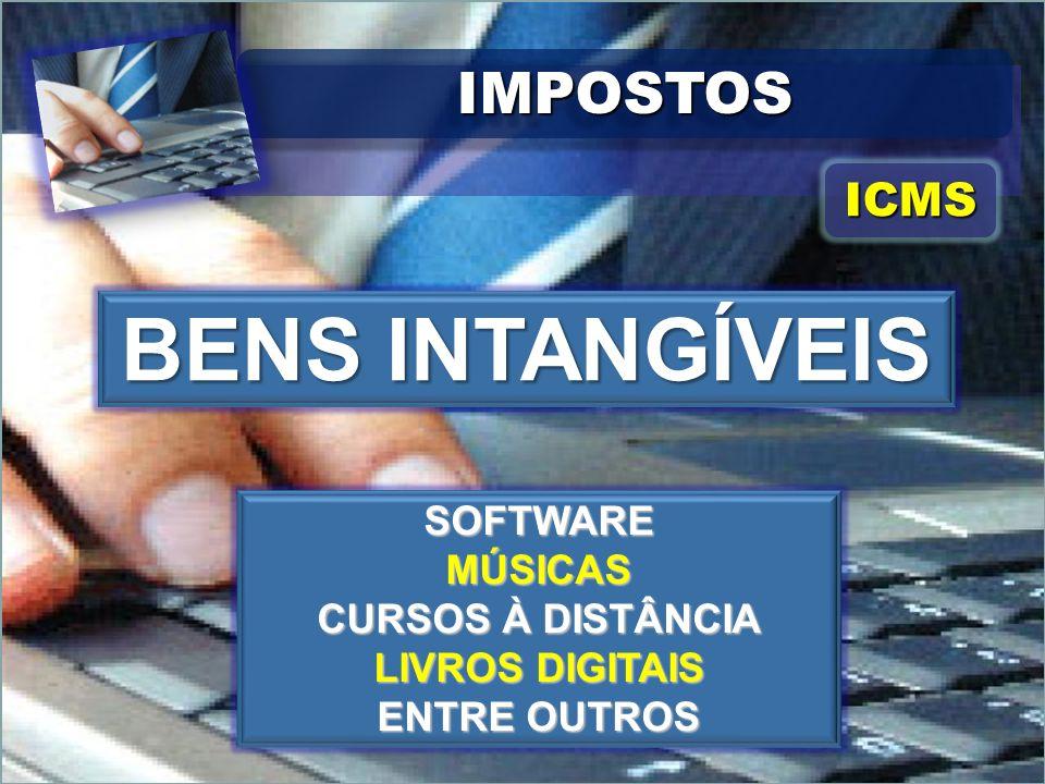 IMPOSTOSIMPOSTOS ICMSICMS BENS INTANGÍVEIS SOFTWAREMÚSICAS CURSOS À DISTÂNCIA LIVROS DIGITAIS ENTRE OUTROS