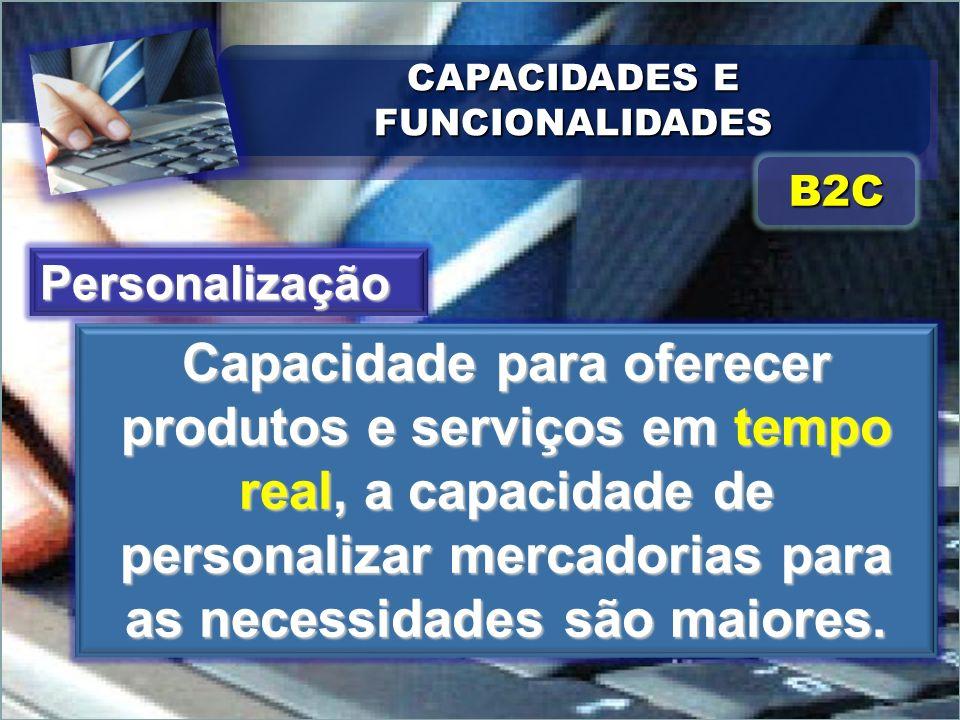 CAPACIDADES E FUNCIONALIDADES Capacidade para oferecer produtos e serviços em tempo real, a capacidade de personalizar mercadorias para as necessidade
