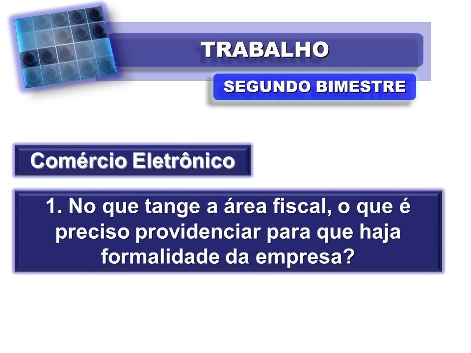 TRABALHOTRABALHO SEGUNDO BIMESTRE Comércio Eletrônico 1. No que tange a área fiscal, o que é preciso providenciar para que haja formalidade da empresa