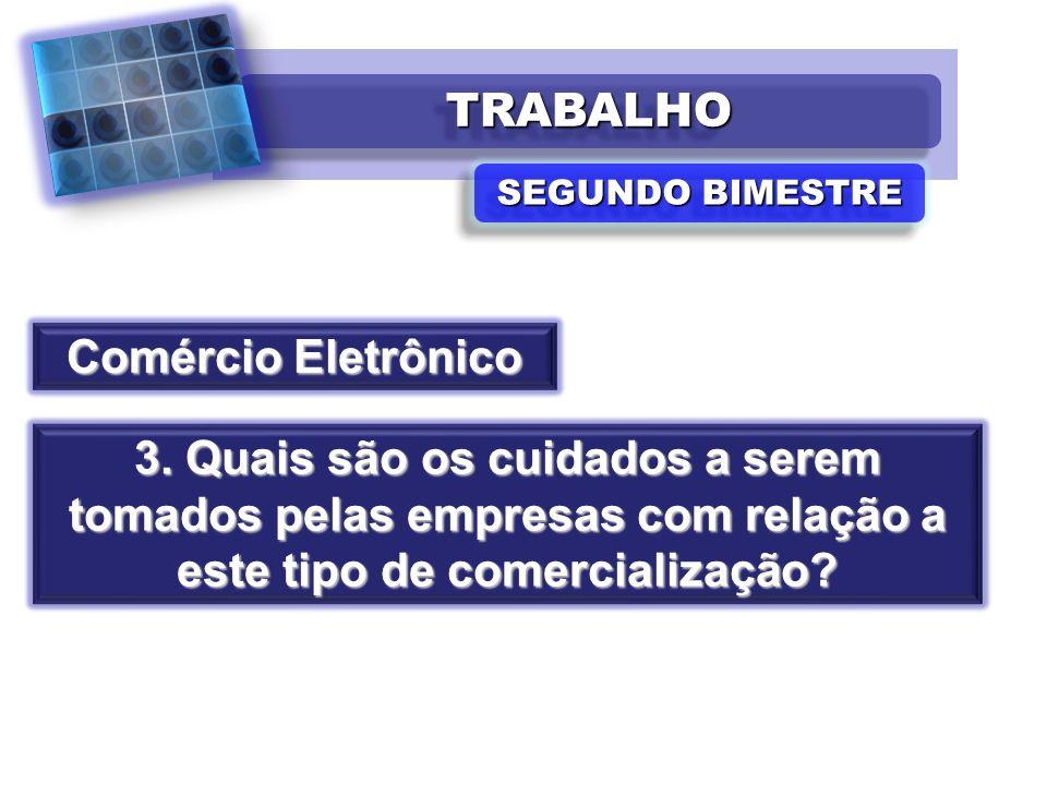 TRABALHOTRABALHO SEGUNDO BIMESTRE Comércio Eletrônico 3. Quais são os cuidados a serem tomados pelas empresas com relação a este tipo de comercializaç