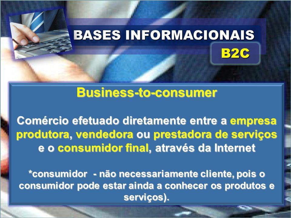 BASES INFORMACIONAIS Business-to-consumer Comércio efetuado diretamente entre a empresa produtora, vendedora ou prestadora de serviços e o consumidor