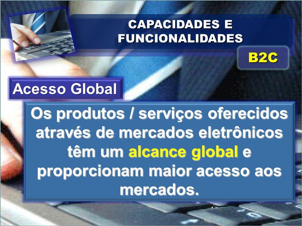 CAPACIDADES E FUNCIONALIDADES Os produtos / serviços oferecidos através de mercados eletrônicos têm um alcance global e proporcionam maior acesso aos