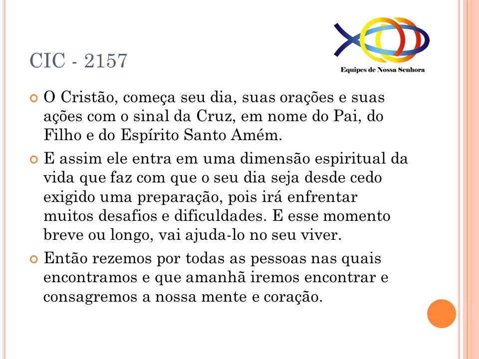CIC - 2157 O Cristão, começa seu dia, suas orações e suas ações com o sinal da Cruz, em nome do Pai, do Filho e do Espírito Santo Amém. E assim ele en