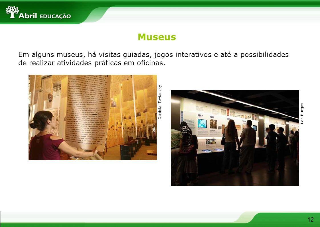 Museus Em alguns museus, há visitas guiadas, jogos interativos e até a possibilidades de realizar atividades práticas em oficinas. 12 Daniela Toviansk