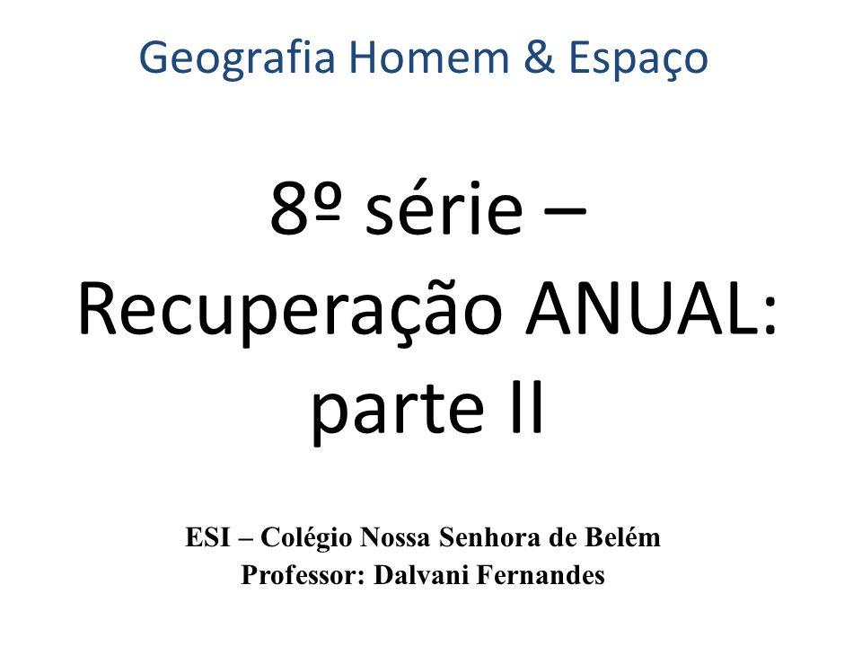 8º série – Recuperação ANUAL: parte II ESI – Colégio Nossa Senhora de Belém Professor: Dalvani Fernandes Geografia Homem & Espaço