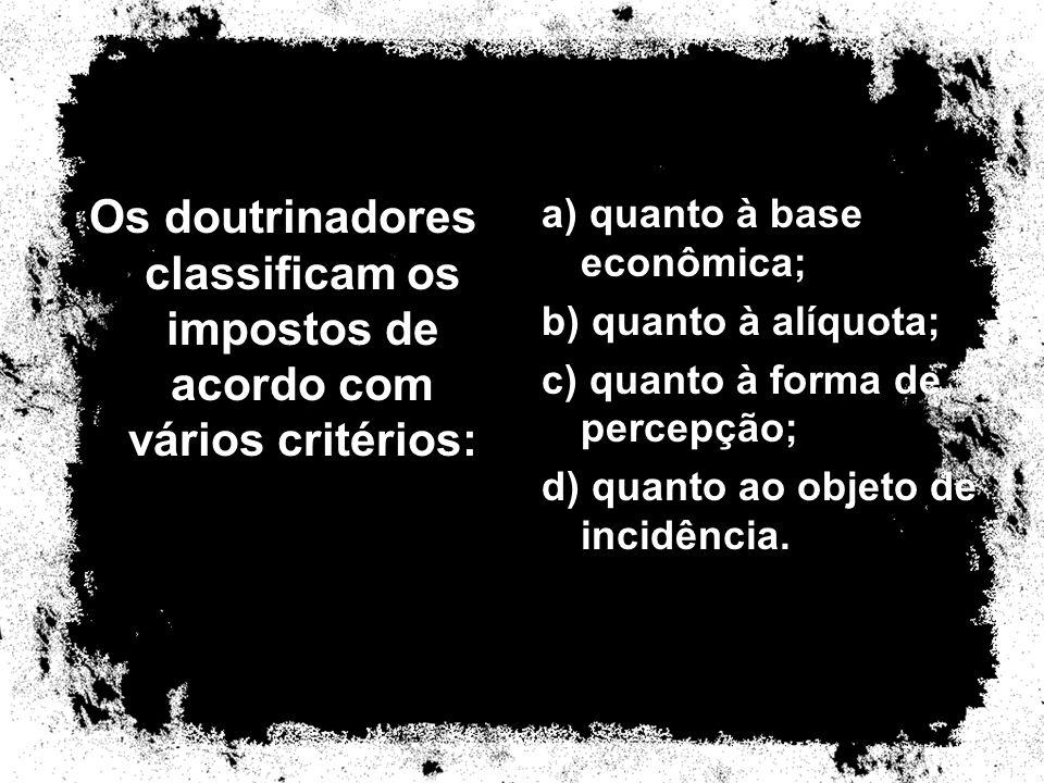 Os doutrinadores classificam os impostos de acordo com vários critérios: a) quanto à base econômica; b) quanto à alíquota; c) quanto à forma de percep