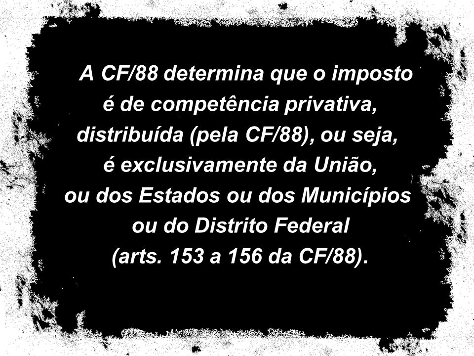 A CF/88 determina que o imposto é de competência privativa, distribuída (pela CF/88), ou seja, é exclusivamente da União, ou dos Estados ou dos Municí