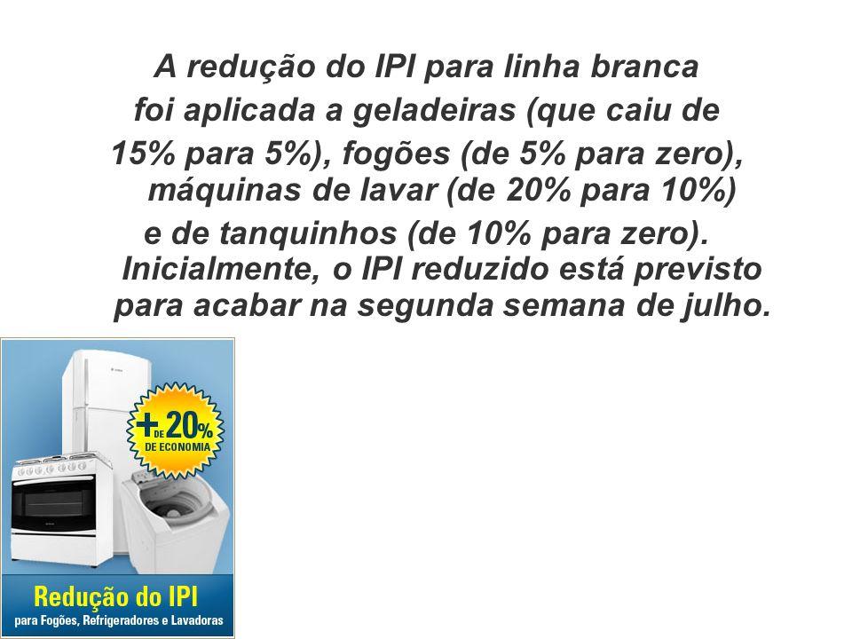 A redução do IPI para linha branca foi aplicada a geladeiras (que caiu de 15% para 5%), fogões (de 5% para zero), máquinas de lavar (de 20% para 10%)