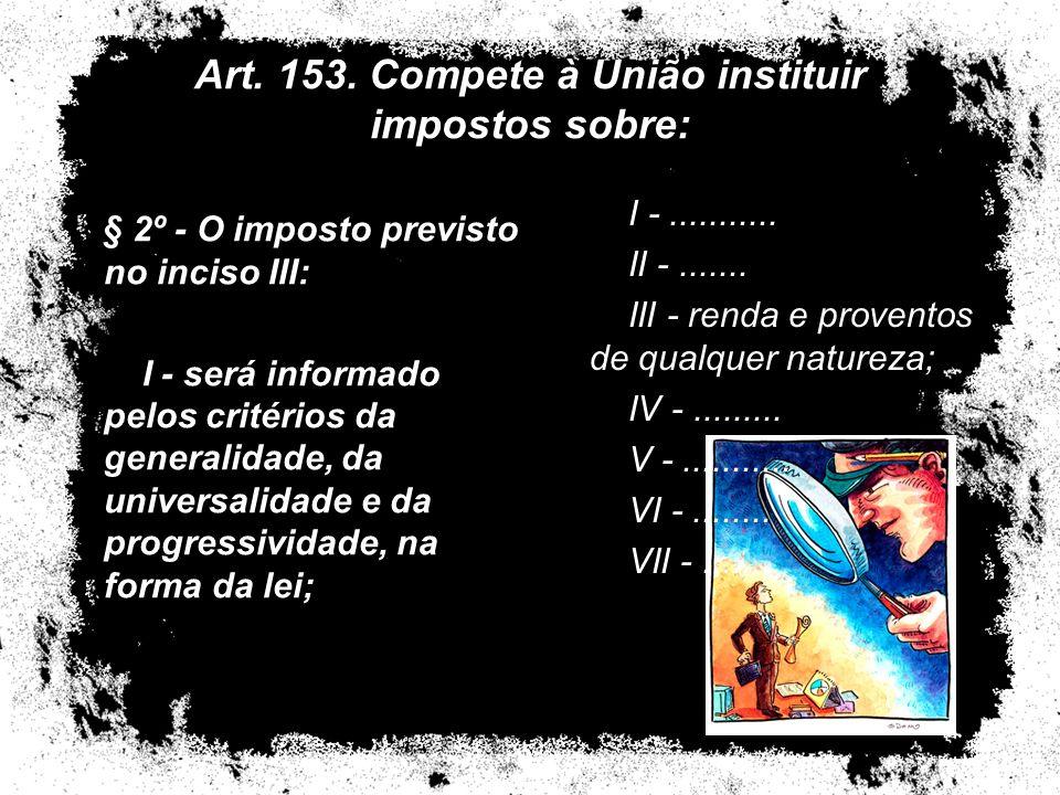Art. 153. Compete à União instituir impostos sobre: § 2º - O imposto previsto no inciso III: I - será informado pelos critérios da generalidade, da un