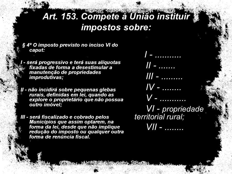 Art. 153. Compete à União instituir impostos sobre: § 4º O imposto previsto no inciso VI do caput: I - será progressivo e terá suas alíquotas fixadas
