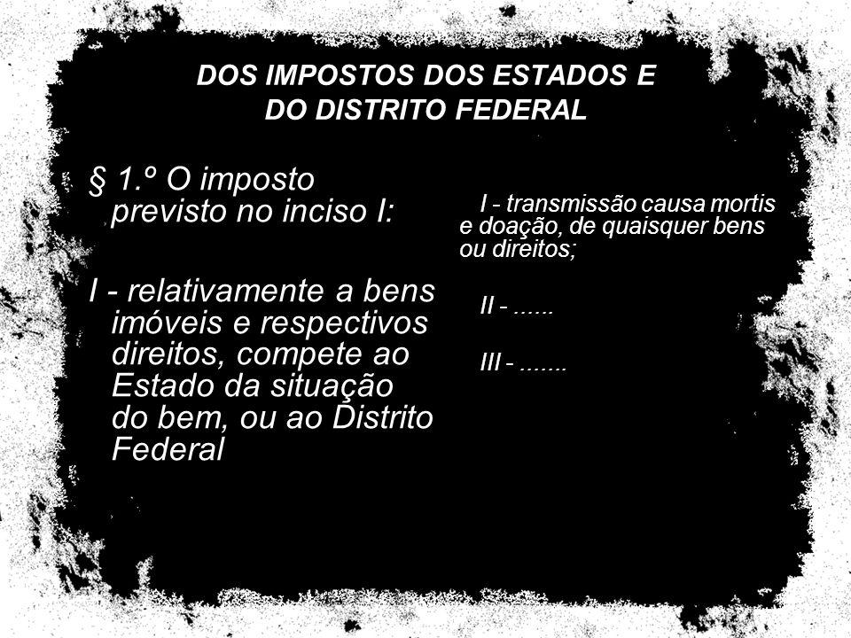 DOS IMPOSTOS DOS ESTADOS E DO DISTRITO FEDERAL I - transmissão causa mortis e doação, de quaisquer bens ou direitos; II -...... III -....... § 1.º O i