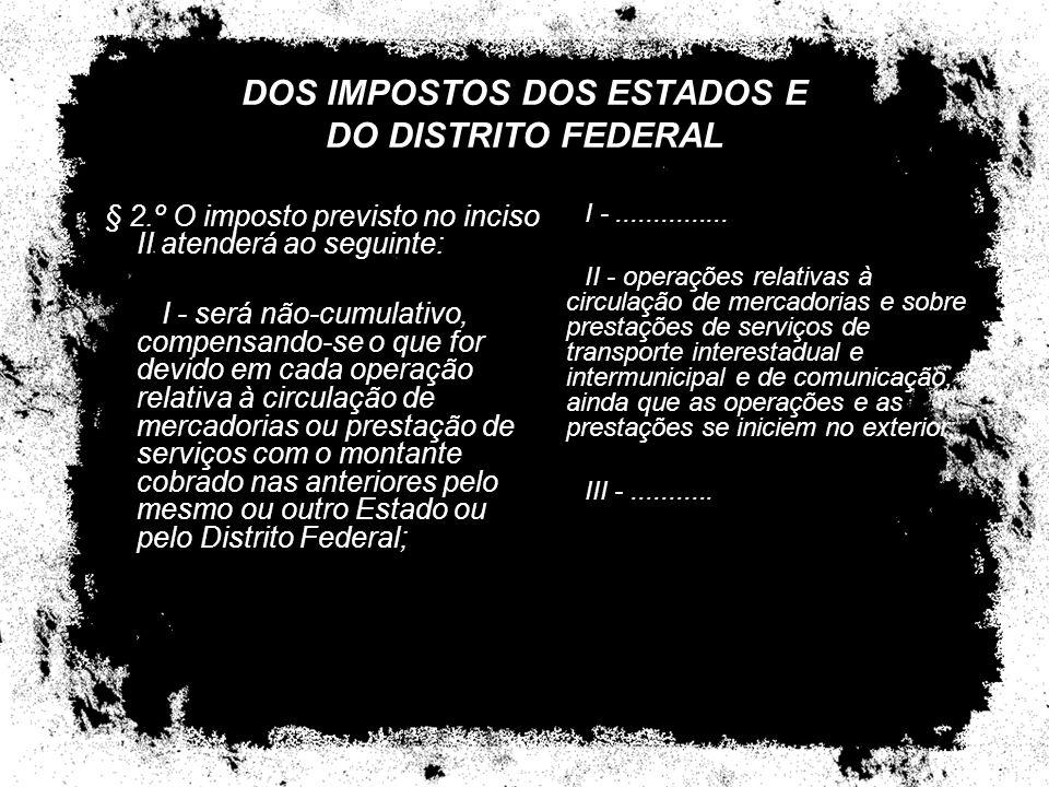 DOS IMPOSTOS DOS ESTADOS E DO DISTRITO FEDERAL § 2.º O imposto previsto no inciso II atenderá ao seguinte: I - será não-cumulativo, compensando-se o q