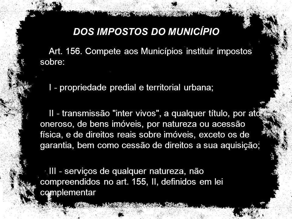 DOS IMPOSTOS DO MUNICÍPIO Art. 156. Compete aos Municípios instituir impostos sobre: I - propriedade predial e territorial urbana; II - transmissão