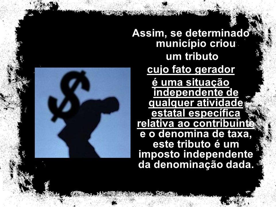 Assim, se determinado município criou um tributo cujo fato gerador é uma situação independente de qualquer atividade estatal específica relativa ao co