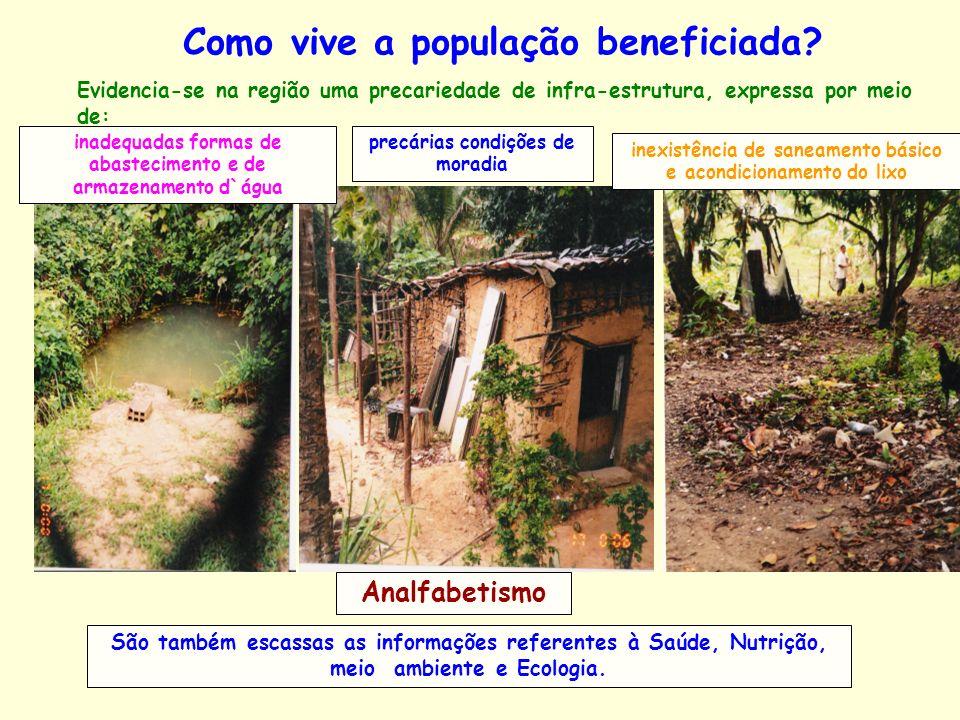 Como vive a população beneficiada? Evidencia-se na região uma precariedade de infra-estrutura, expressa por meio de: inadequadas formas de abastecimen