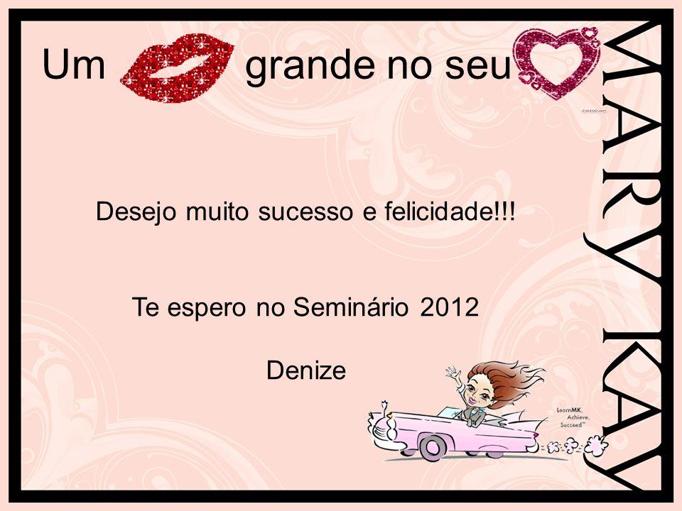 Um grande no seu Desejo muito sucesso e felicidade!!! Te espero no Seminário 2012 Denize