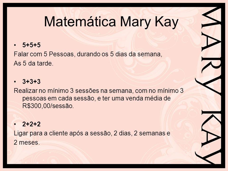 Matemática Mary Kay 5+5+5 Falar com 5 Pessoas, durando os 5 dias da semana, As 5 da tarde. 3+3+3 Realizar no mínimo 3 sessões na semana, com no mínimo
