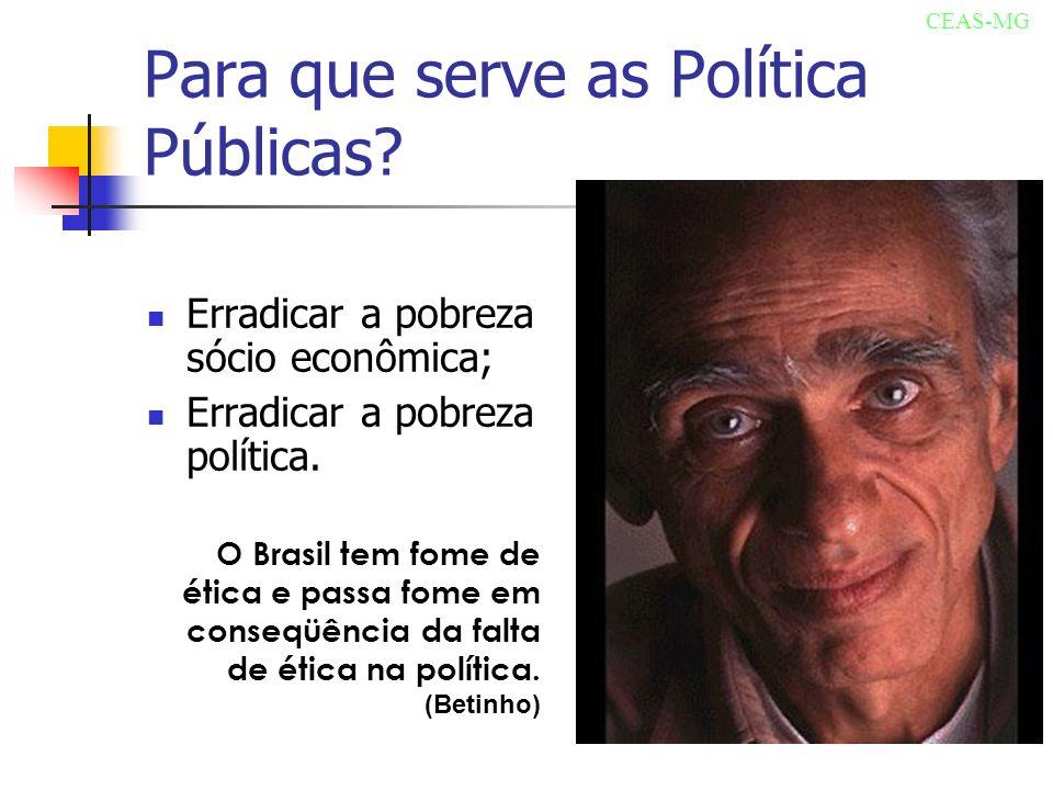 Para que serve as Política Públicas? Erradicar a pobreza sócio econômica; Erradicar a pobreza política. O Brasil tem fome de ética e passa fome em con