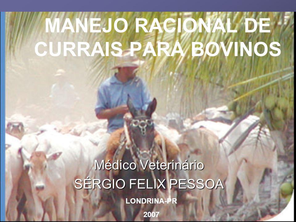 MANEJO RACIONAL DE CURRAIS PARA BOVINOS Médico Veterinário SÉRGIO FELIX PESSOA LONDRINA-PR 2007