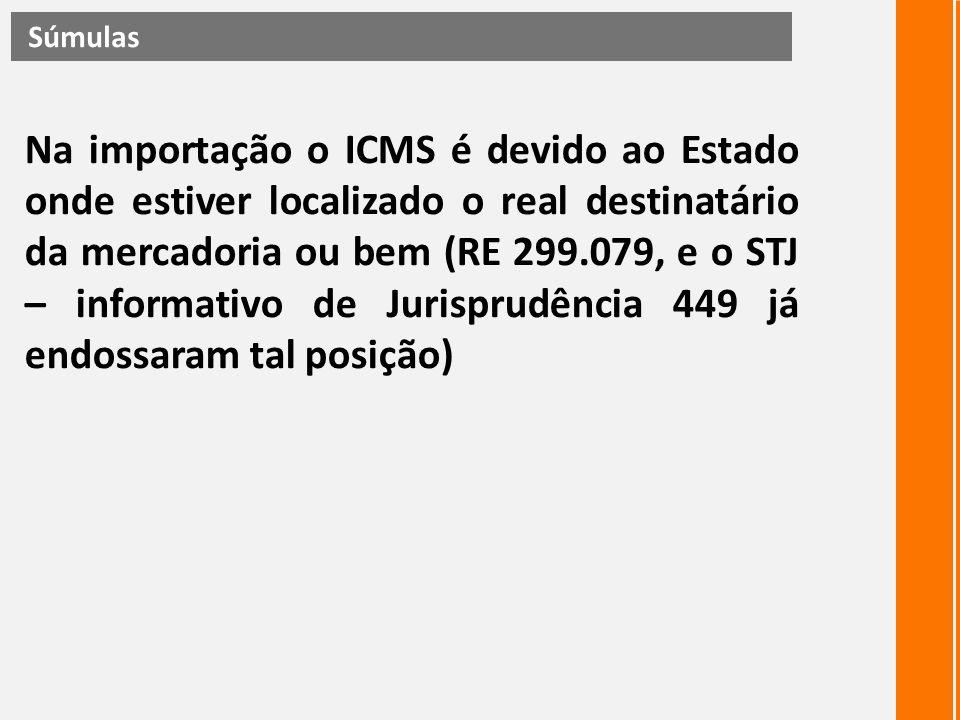 Na importação o ICMS é devido ao Estado onde estiver localizado o real destinatário da mercadoria ou bem (RE 299.079, e o STJ – informativo de Jurispr