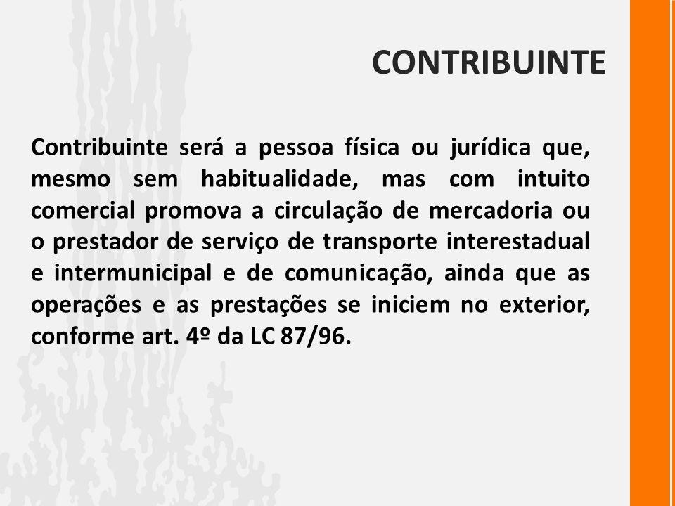 CONTRIBUINTE Contribuinte será a pessoa física ou jurídica que, mesmo sem habitualidade, mas com intuito comercial promova a circulação de mercadoria