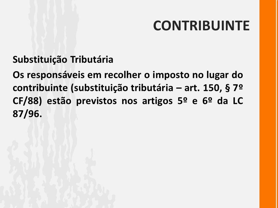 CONTRIBUINTE Substituição Tributária Os responsáveis em recolher o imposto no lugar do contribuinte (substituição tributária – art. 150, § 7º CF/88) e
