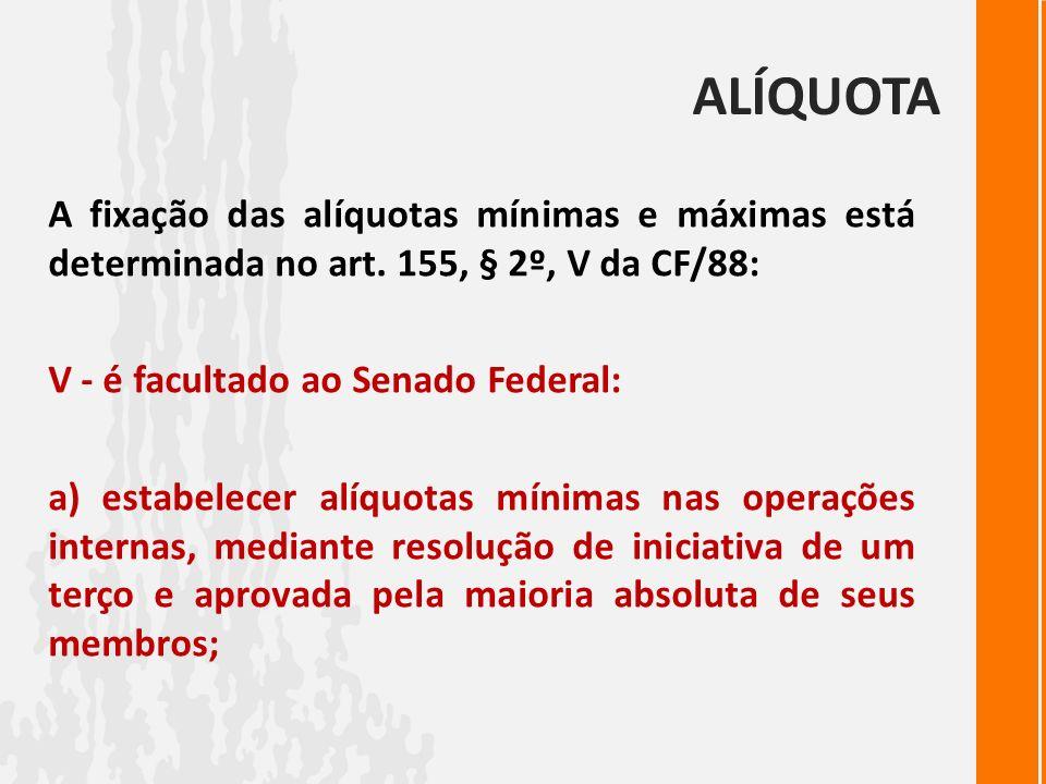 ALÍQUOTA A fixação das alíquotas mínimas e máximas está determinada no art. 155, § 2º, V da CF/88: V - é facultado ao Senado Federal: a) estabelecer a