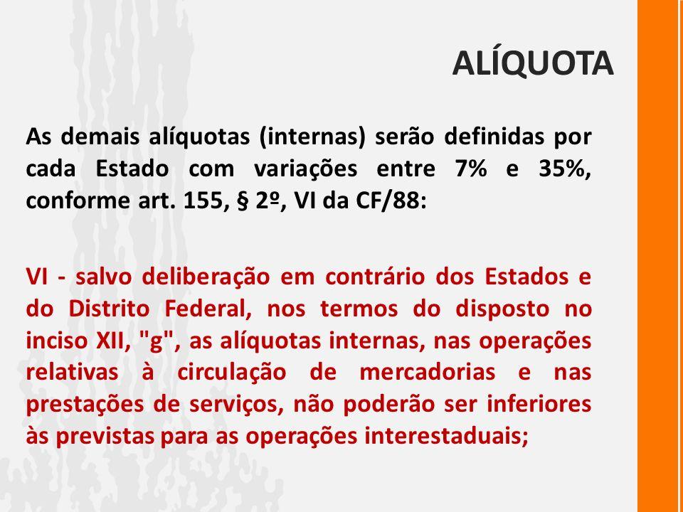 ALÍQUOTA As demais alíquotas (internas) serão definidas por cada Estado com variações entre 7% e 35%, conforme art. 155, § 2º, VI da CF/88: VI - salvo