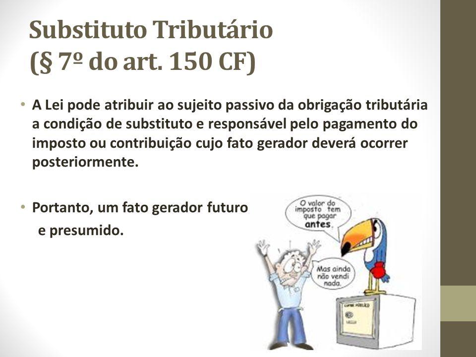 Substituto Tributário (§ 7º do art. 150 CF) A Lei pode atribuir ao sujeito passivo da obrigação tributária a condição de substituto e responsável pelo