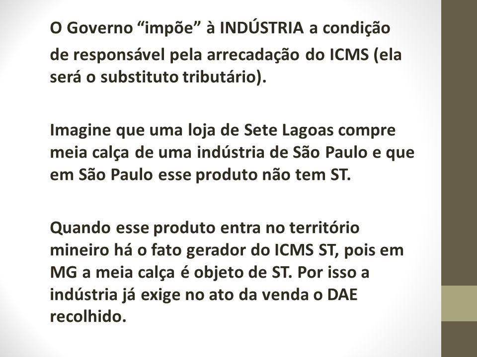 O Governo impõe à INDÚSTRIA a condição de responsável pela arrecadação do ICMS (ela será o substituto tributário). Imagine que uma loja de Sete Lagoas