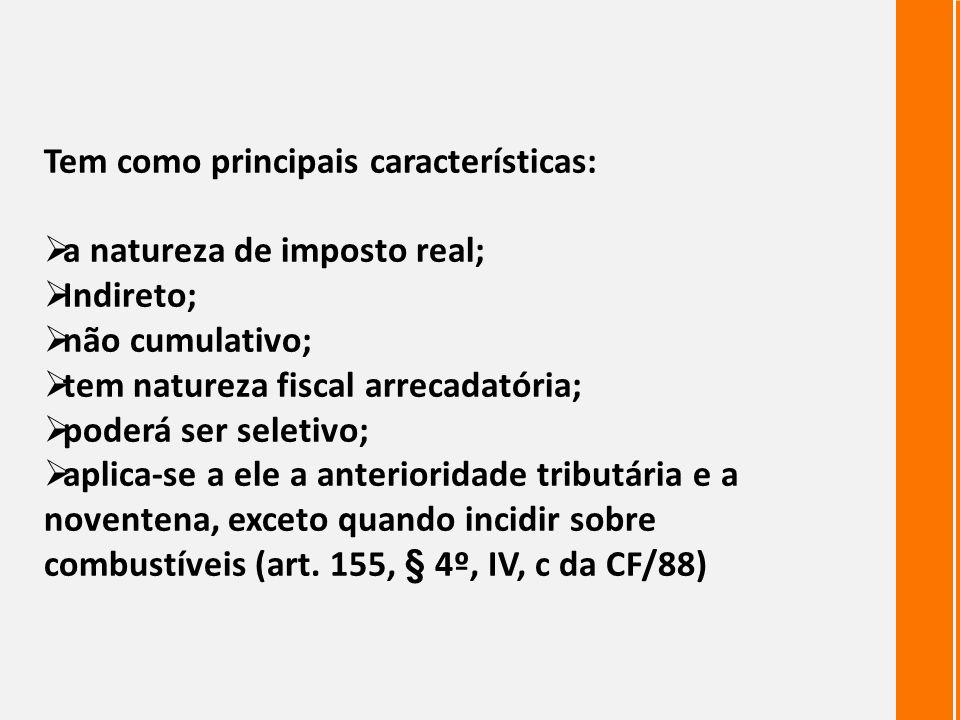 Tem como principais características: a natureza de imposto real; Indireto; não cumulativo; tem natureza fiscal arrecadatória; poderá ser seletivo; apl