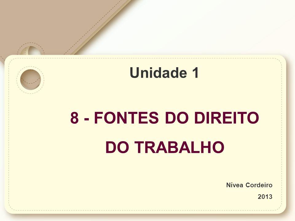 Unidade 1 8 - FONTES DO DIREITO DO TRABALHO Nívea Cordeiro 2013