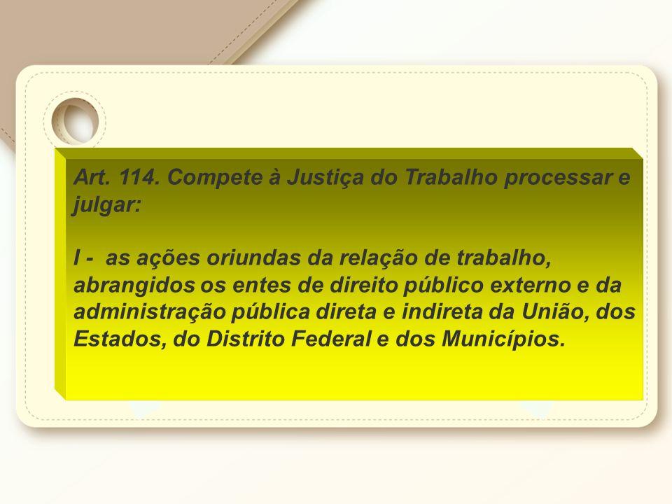 Art. 114. Compete à Justiça do Trabalho processar e julgar: I - as ações oriundas da relação de trabalho, abrangidos os entes de direito público exter