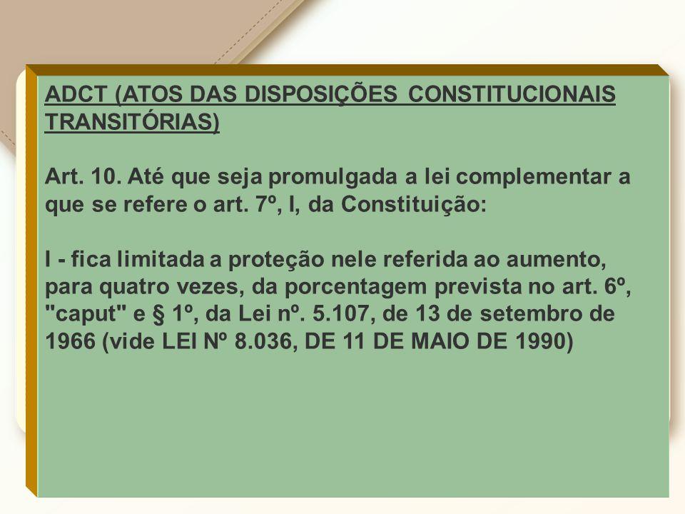 ADCT (ATOS DAS DISPOSIÇÕES CONSTITUCIONAIS TRANSITÓRIAS) Art. 10. Até que seja promulgada a lei complementar a que se refere o art. 7º, I, da Constitu