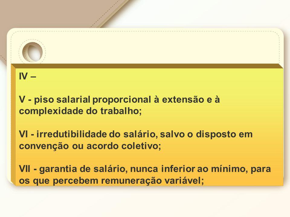 IV – V - piso salarial proporcional à extensão e à complexidade do trabalho; VI - irredutibilidade do salário, salvo o disposto em convenção ou acordo