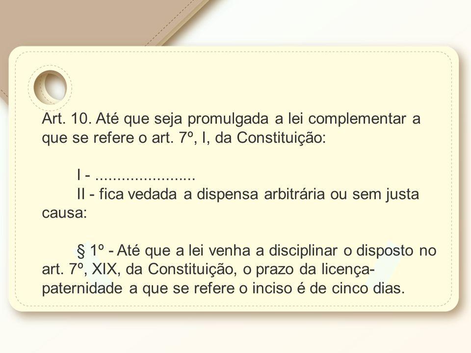 Art. 10. Até que seja promulgada a lei complementar a que se refere o art. 7º, I, da Constituição: I -....................... II - fica vedada a dispe