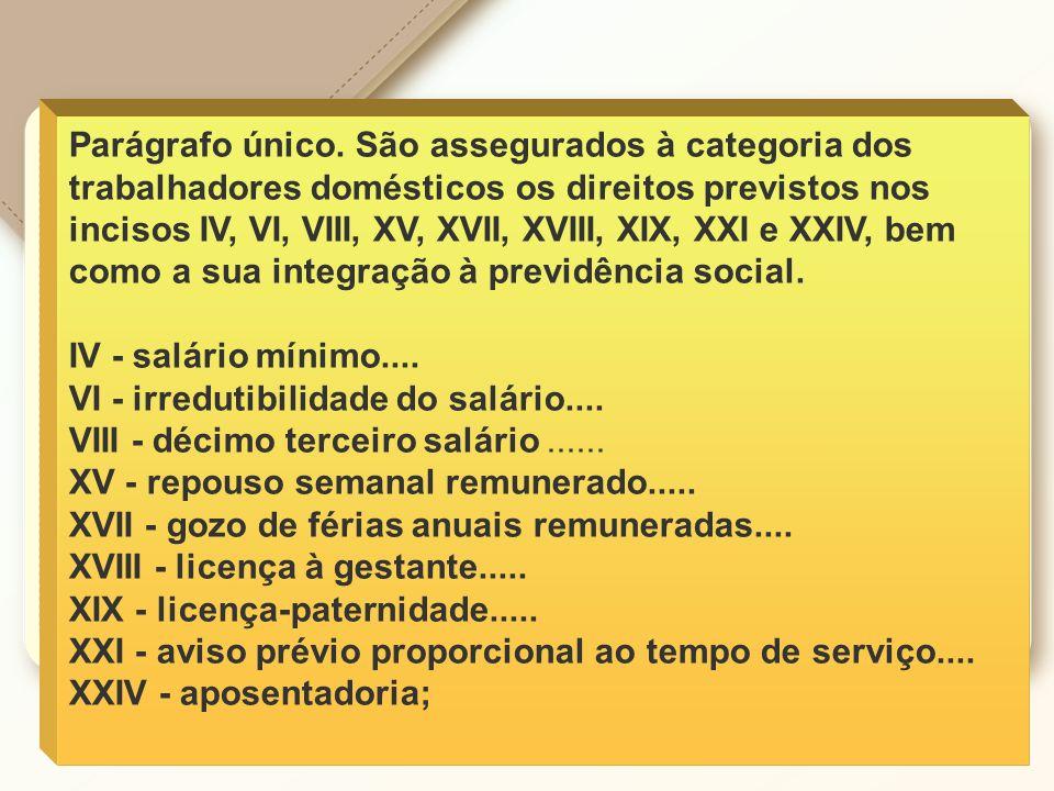 Parágrafo único. São assegurados à categoria dos trabalhadores domésticos os direitos previstos nos incisos IV, VI, VIII, XV, XVII, XVIII, XIX, XXI e