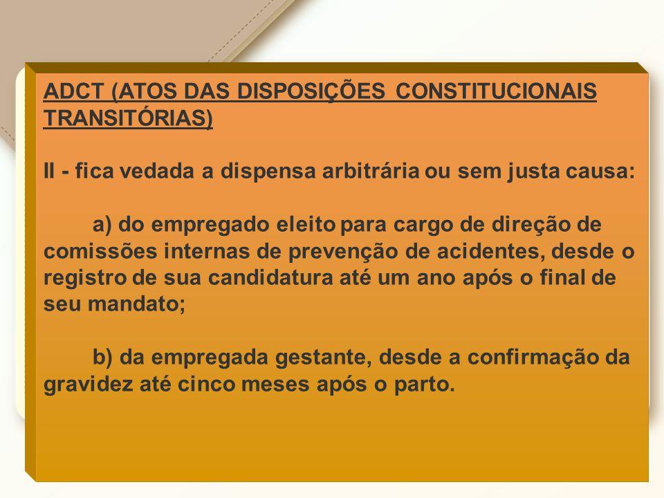 ADCT (ATOS DAS DISPOSIÇÕES CONSTITUCIONAIS TRANSITÓRIAS) II - fica vedada a dispensa arbitrária ou sem justa causa: a) do empregado eleito para cargo